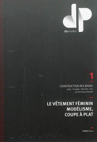 Le vêtement féminin, modélisme, coupe à plat. Volume 1, Construction des bases