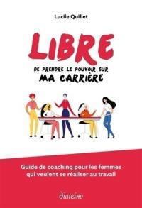 Libre de prendre le pouvoir sur ma carrière : guide de coaching pour les femmes qui veulent se réaliser au travail