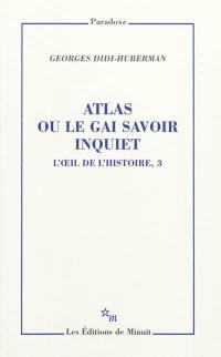 L'oeil de l'histoire. Volume 3, Atlas ou Le gai savoir inquiet