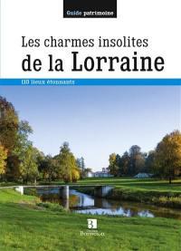 Les charmes insolites de la Lorraine : 110 lieux étonnants