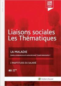 Liaisons sociales. Les thématiques, n° 85. La maladie : quelles conséquences sur le contrat de travail ? Quelle indemnisation ?