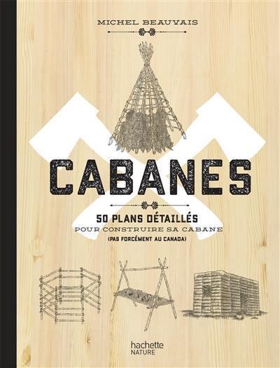 Cabanes : 50 plans détaillés pour construire sa cabane (pas forcément au Canada)