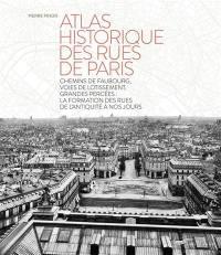 Atlas historique des rues de Paris : chemins de faubourg, voies de lotissement, grandes percées, la formation des rues de l'Antiquité à nos jours