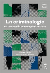 La criminologie ou La nouvelle science pénitentiaire : théorie et pratique de la criminologie appliquée