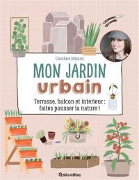 Mon jardin urbain : terrasse, balcon et intérieur : faites pousser la nature !
