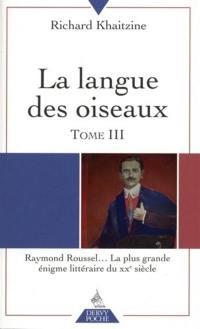 La langue des oiseaux. Volume 3, Raymond Roussel... la plus grande énigme littéraire du XXe siècle