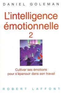 L'intelligence émotionnelle. Vol. 2. Cultiver ses émotions pour s'épanouir dans son travail
