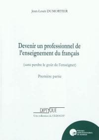 Devenir un professionnel de l'enseignement du français (sans perdre le goût de l'enseigner). Volume 1,