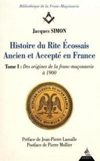 Histoire du rite écossais ancien et accepté en France. Volume 1, Des origines de la franc-maçonnerie à 1900