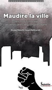 Maudire la ville : socio-histoire comparée des dénonciations de la corruption urbaine