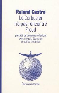 Le Corbusier n'a pas rencontré Freud; Précédé de Quelques réflexions avec croquis, ébauches et autres fantaisies