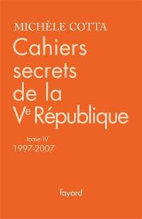 Cahiers secrets de la Ve République. Volume 4, 1997-2007