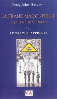 La franc-maçonnerie expliquée par l'image. Volume 1, Le grade d'apprenti