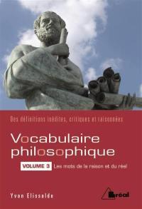 Vocabulaire philosophique. Volume 3, Les mots de la raison et du réel