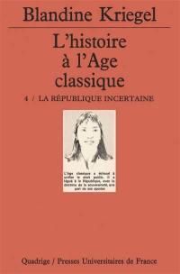 L'histoire à l'âge classique. Volume 4, La République incertaine
