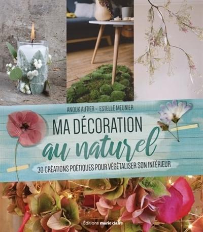 Ma décoration au naturel : 30 créations poétiques pour végétaliser son intérieur