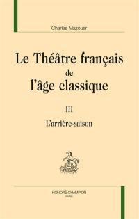 Le théâtre français de l'âge classique. Volume 3, L'arrière-saison
