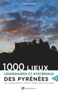 1.000 lieux légendaires et mystérieux des Pyrénées. Volume 1, Aude, Pyrénées-Orientales, Catalogne, Andorre, Ariège, Haute-Garonne