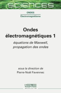 Ondes électromagnétiques. Volume 1, Equations de Maxwell, propagation des ondes