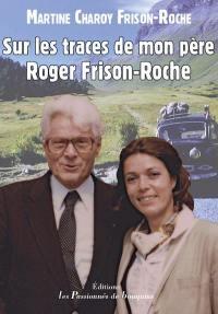 Sur les traces de mon père Roger Frison-Roche