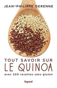 Tout savoir sur le quinoa : avec plus de 200 recettes sans gluten : 40 recettes vegan et des recettes de grands chefs
