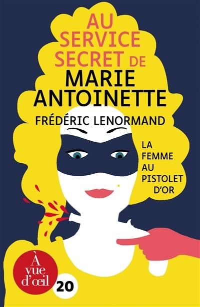 Au service secret de Marie-Antoinette. La femme au pistolet d'or