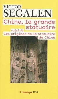 Chine, la grande statuaire; Suivi de Les origines de la statuaire de Chine