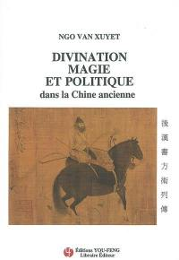 Divination, magie et politique dans la Chine ancienne. Suivi de La traduction des Biographies des magiciens, tirées de l'Histoire des Han postérieurs
