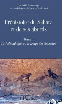 Préhistoire du Sahara et de ses abords. Volume 1, Le paléolithique ou Le temps des chasseurs
