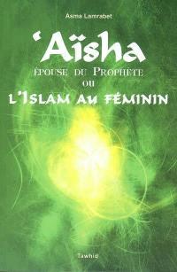 Aïsha, épouse du Prophète ou L'islam au féminin