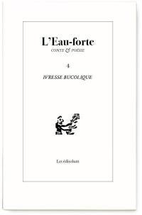 L'eau-forte : conte & poésie. n° 4, Ivresse bucolique