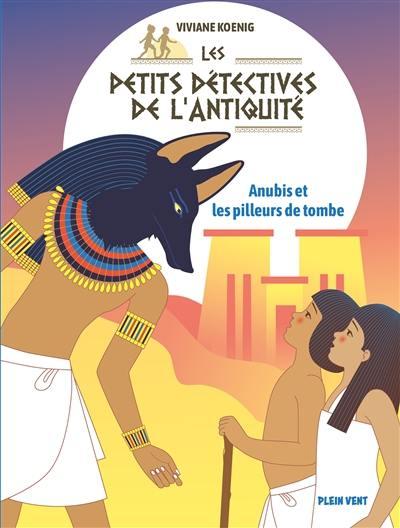 Les petits détectives de l'Antiquité. Vol. 3. Anubis et les pilleurs de tombes