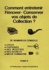 Comment entretenir, rénover-conserver vos objets de collection ?. Volume 2, De nombreux conseils utiles, pratiques, des recettes, des secrets, mieux connaître