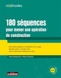 180 séquences pour mener une opération de construction : des études préalables à l'exploitation de l'ouvrage, marchés publics, marchés privés, actions, démarches, références et outils