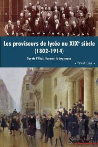 Les proviseurs de lycée au XIXesiècle (1802-1914) : servir l'Etat, former la jeunesse