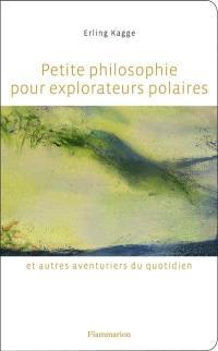 Petite philosophie pour explorateurs polaires et autres aventuriers du quotidien