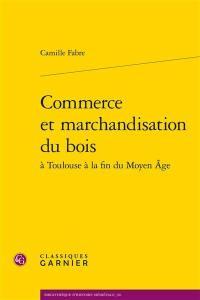 Commerce et marchandisation du bois à Toulouse à la fin du Moyen Age
