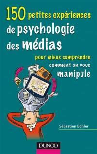 150 petites expériences de psychologie des médias pour mieux comprendre comment on vous manipule