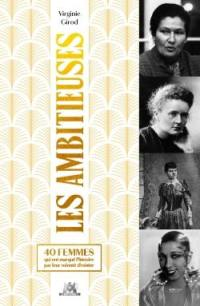 Les ambitieuses... : 40 femmes qui ont marqué l'histoire par leur volonté d'exister