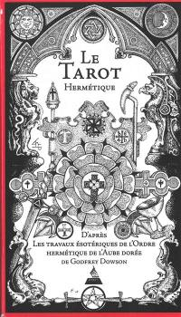 Le tarot hermétique : d'après les travaux ésotériques de l'ordre hermétique de l'aube dorée de Godfrey Dowson : dédié à Eric Hill