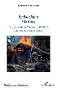 Indo-Chine, Viêt-Công. Volume 3, La guerre civile du Viêt Nam (1956-1975)