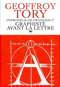 Geoffroy Tory, imprimeur de François Ier, graphiste avant la lettre