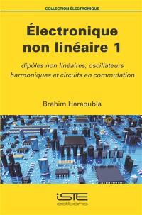 Electronique non linéaire. Volume 1, Dipôles non linéaires, oscillateurs harmoniques et circuits en commutation