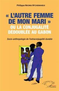 L'autre femme de mon mari ou La conjugalité dédoublée au Gabon