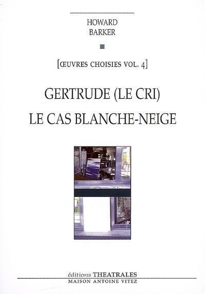 Oeuvres choisies. Vol. 4. Gertrude : le cri. Le cas Blanche-Neige : comment le savoir vient aux jeunes filles