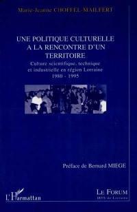 Une politique culturelle à la rencontre d'un territoire : culture scientifique, technique et industrielle en région Lorraine 1980-1995