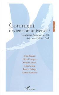 Comment devient-on universel ?. Volume 1, Confucius, Socrate, Gandhi, Avicenne, Galilée, Bach