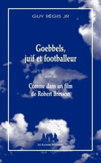 Goebbels, juif et footballeur; Suivi de Comme dans un film de Robert Bresson