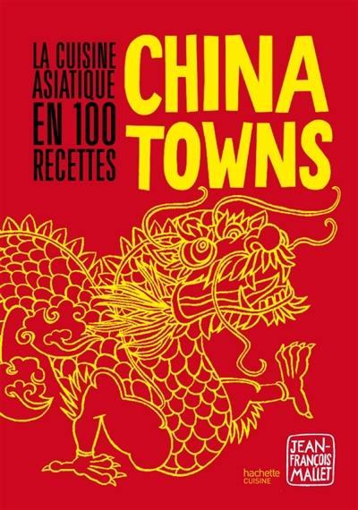 China towns : la cuisine asiatique en 100 recettes