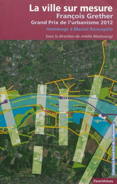La ville sur mesure : François Grether, Grand prix de l'urbanisme 2012, hommage à Marcel Roncayolo